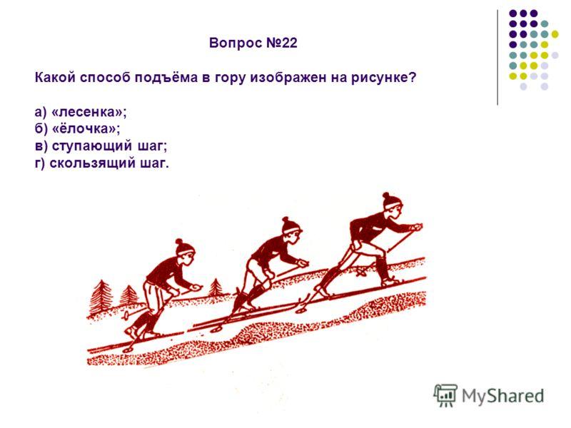 Вопрос 22 Какой способ подъёма в гору изображен на рисунке? а) «лесенка»; б) «ёлочка»; в) ступающий шаг; г) скользящий шаг.
