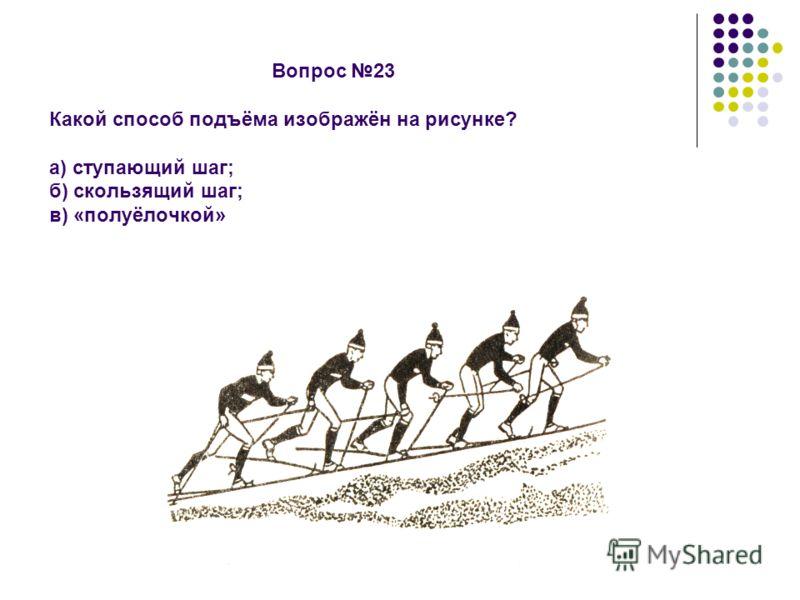 Вопрос 23 Какой способ подъёма изображён на рисунке? а) ступающий шаг; б) скользящий шаг; в) «полуёлочкой»