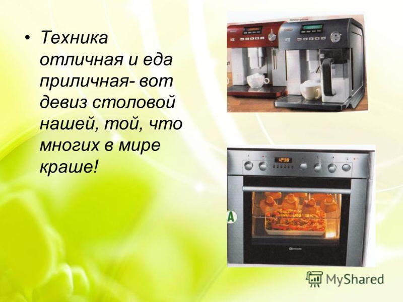 Техника отличная и еда приличная- вот девиз столовой нашей, той, что многих в мире краше!
