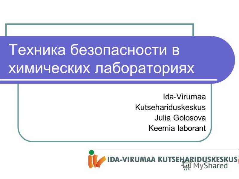 Техника безопасности в химических лабораториях Ida-Virumaa Kutsehariduskeskus Julia Golosova Keemia laborant