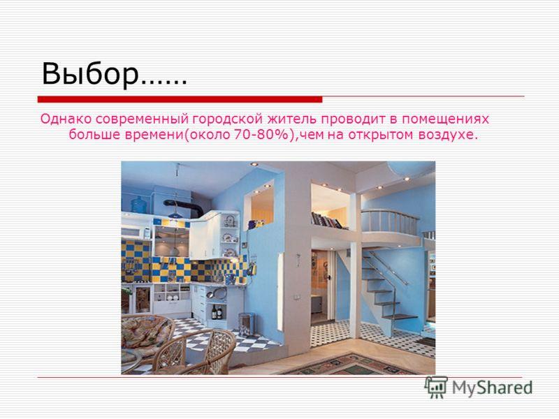 Выбор…… Однако современный городской житель проводит в помещениях больше времени(около 70-80%),чем на открытом воздухе.