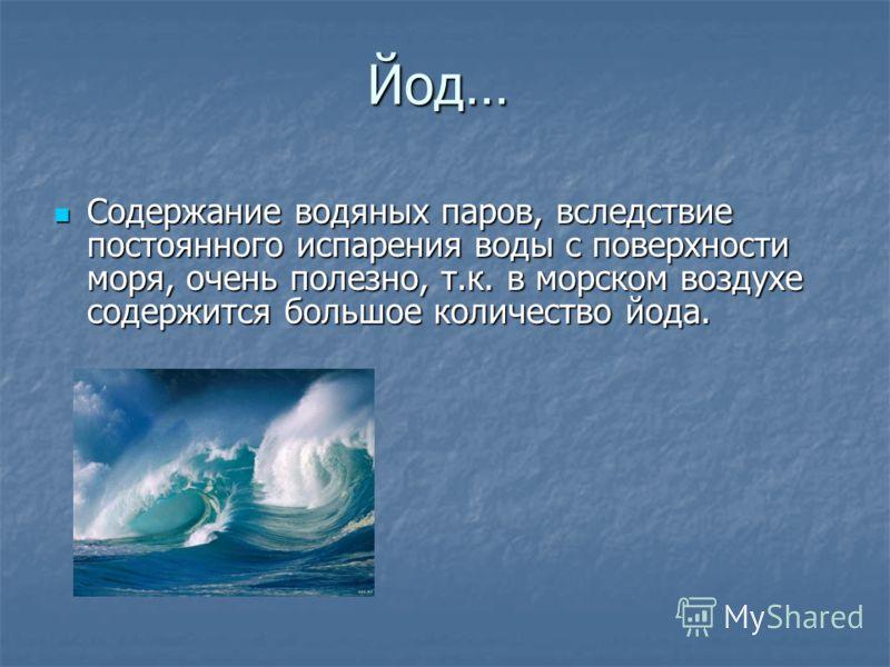 Йод… Содержание водяных паров, вследствие постоянного испарения воды с поверхности моря, очень полезно, т.к. в морском воздухе содержится большое количество йода. Содержание водяных паров, вследствие постоянного испарения воды с поверхности моря, оче