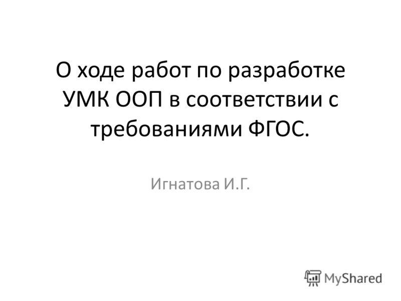 О ходе работ по разработке УМК ООП в соответствии с требованиями ФГОС. Игнатова И.Г.
