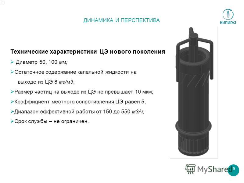 9 ДИНАМИКА И ПЕРСПЕКТИВА Технические характеристики ЦЭ нового поколения Диаметр 50, 100 мм; Остаточное содержание капельной жидкости на выходе из ЦЭ 8 мг/м3; Размер частиц на выходе из ЦЭ не превышает 10 мкм; Коэффициент местного сопротивления ЦЭ рав