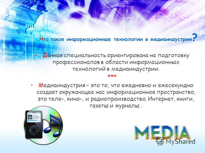 Что такое информационные технологии в медиаиндустрии ? Данная специальность ориентирована на подготовку профессионалов в области информационных технологий в медиаиндустрии. *** Медиаиндустрия – это то, что ежедневно и ежесекундно создает окружающее н