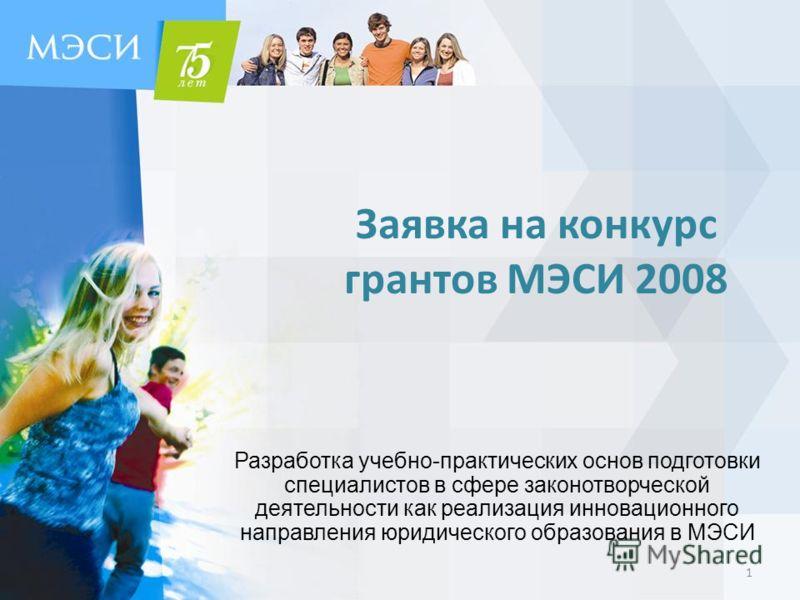 Заявка на конкурс грантов МЭСИ 2008 Разработка учебно-практических основ подготовки специалистов в сфере законотворческой деятельности как реализация инновационного направления юридического образования в МЭСИ 1