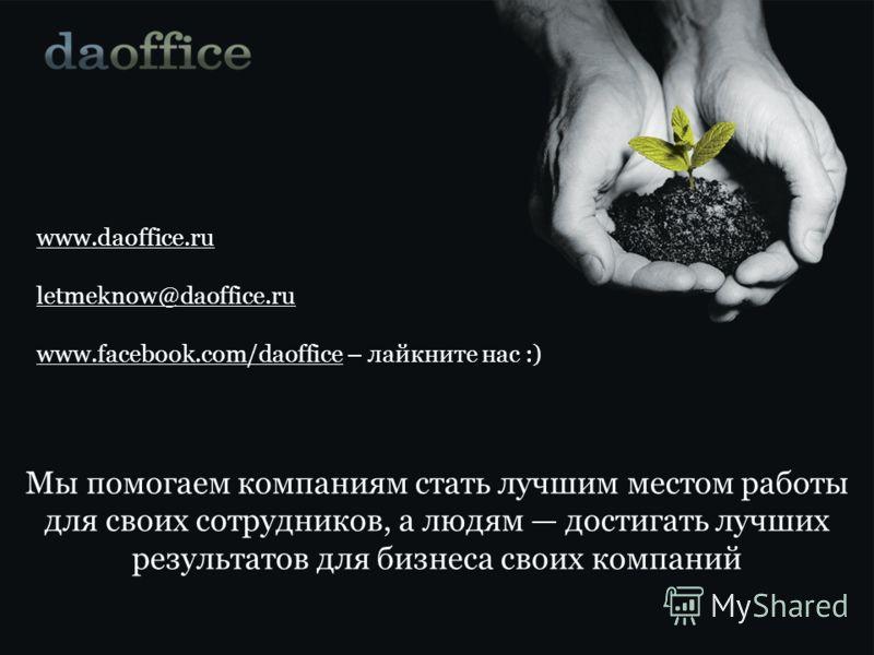 Мы помогаем компаниям стать лучшим местом работы для своих сотрудников, а людям достигать лучших результатов для бизнеса своих компаний www.daoffice.ru letmeknow@daoffice.ru www.facebook.com/daoffice – лайкните нас :)