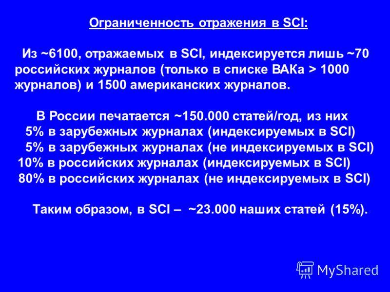 Ограниченность отражения в SCI: Из ~6100, отражаемых в SCI, индексируется лишь ~70 российских журналов (только в списке ВАКа > 1000 журналов) и 1500 американских журналов. В России печатается ~150.000 статей/год, из них 5% в зарубежных журналах (инде