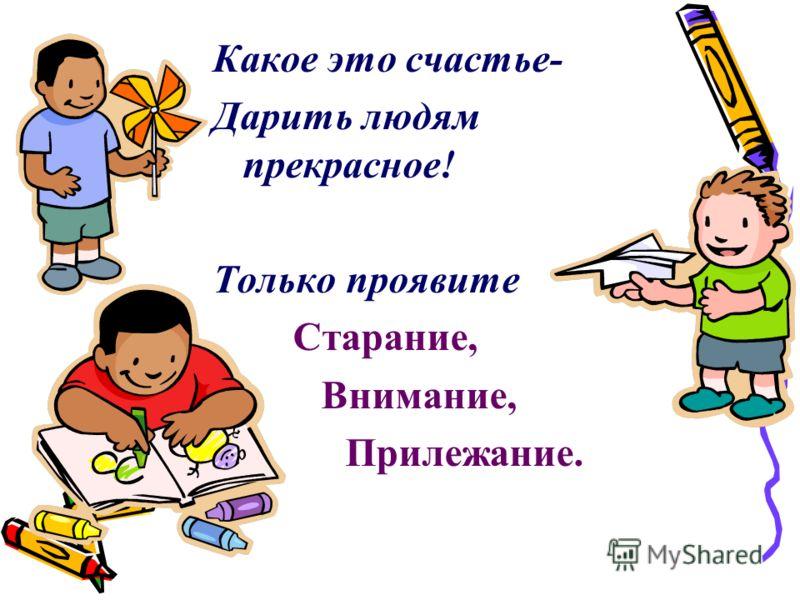 Какое это счастье- Дарить людям прекрасное! Только проявите Старание, Внимание, Прилежание.