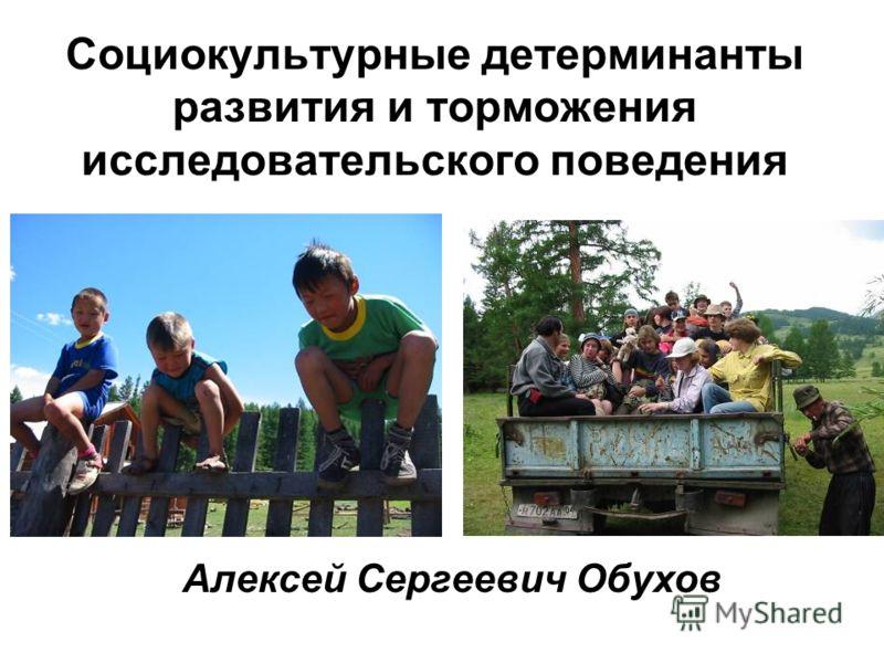 Социокультурные детерминанты развития и торможения исследовательского поведения Алексей Сергеевич Обухов