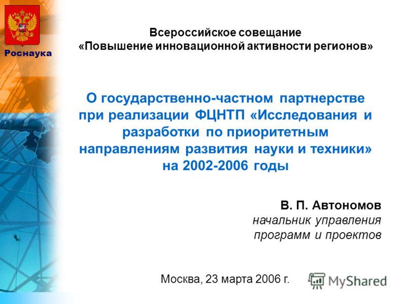 Всероссийское совещание «Повышение инновационной активности регионов» О государственно-частном партнерстве при реализации ФЦНТП «Исследования и разработки по приоритетным направлениям развития науки и техники» на 2002-2006 годы В. П. Автономов началь