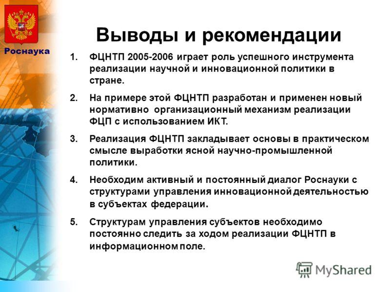 Выводы и рекомендации Роснаука 1.ФЦНТП 2005-2006 играет роль успешного инструмента реализации научной и инновационной политики в стране. 2.На примере этой ФЦНТП разработан и применен новый нормативно организационный механизм реализации ФЦП с использо