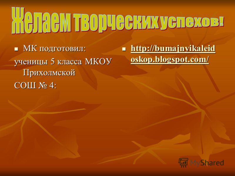 МК подготовил: МК подготовил: ученицы 5 класса МКОУ Прихолмской СОШ 4: http://bumajnyikaleid oskop.blogspot.com/ http://bumajnyikaleid oskop.blogspot.com/ http://bumajnyikaleid oskop.blogspot.com/ http://bumajnyikaleid oskop.blogspot.com/