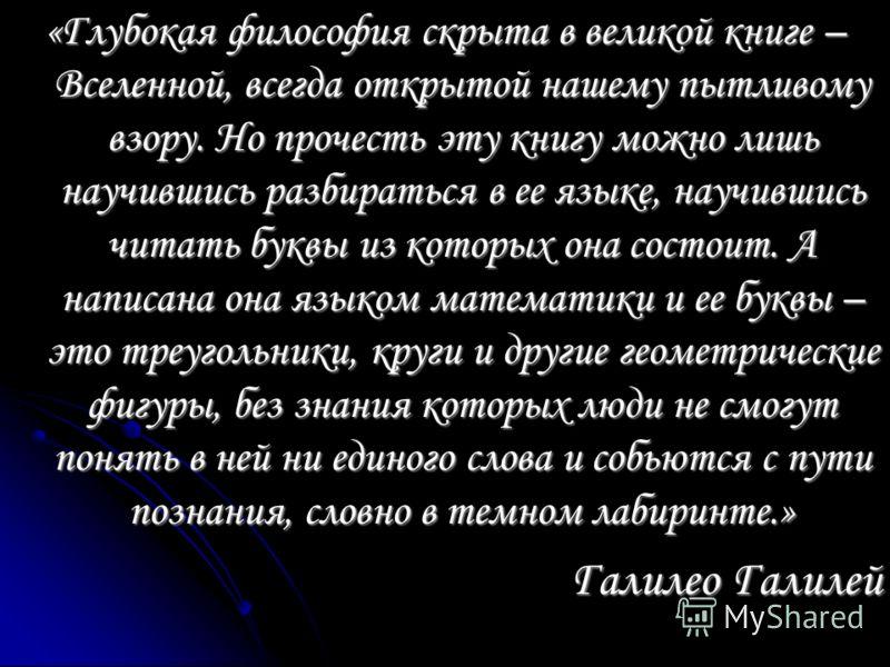 «Глубокая философия скрыта в великой книге – Вселенной, всегда открытой нашему пытливому взору. Но прочесть эту книгу можно лишь научившись разбираться в ее языке, научившись читать буквы из которых она состоит. А написана она языком математики и ее