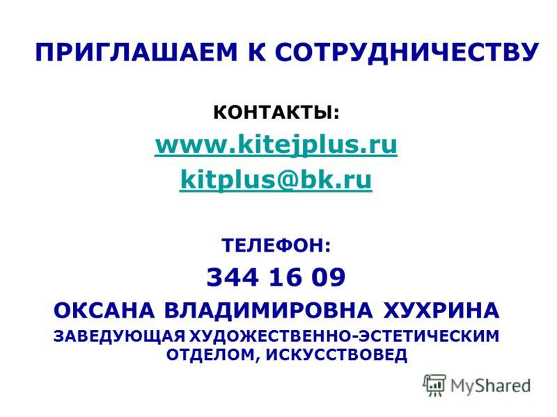 ПРИГЛАШАЕМ К СОТРУДНИЧЕСТВУ КОНТАКТЫ: www.kitejplus.ru kitplus@bk.ru ТЕЛЕФОН: 344 16 09 ОКСАНА ВЛАДИМИРОВНА ХУХРИНА ЗАВЕДУЮЩАЯ ХУДОЖЕСТВЕННО-ЭСТЕТИЧЕСКИМ ОТДЕЛОМ, ИСКУССТВОВЕД