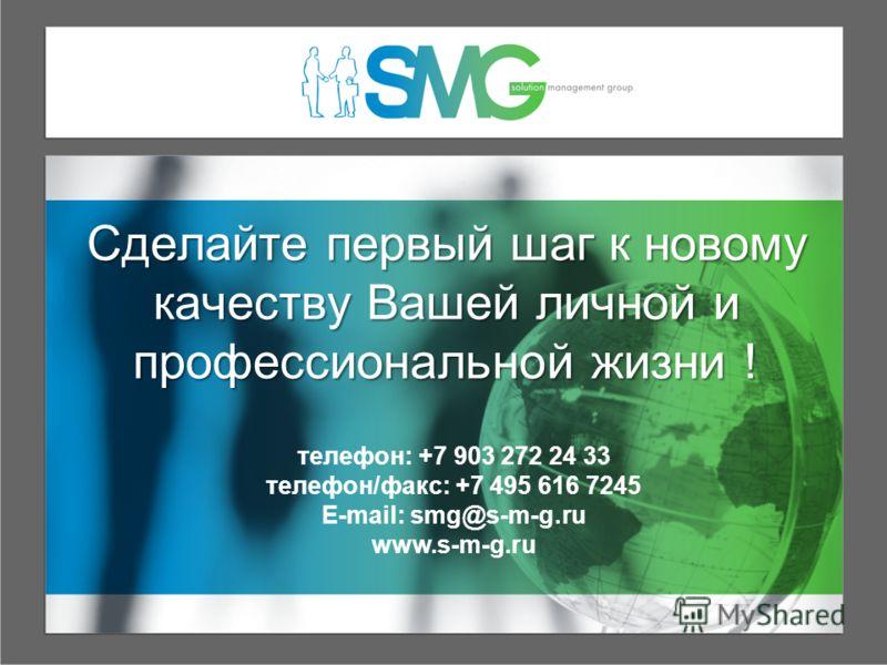 Сделайте первый шаг к новому качеству Вашей личной и профессиональной жизни ! телефон: +7 903 272 24 33 телефон/факс: +7 495 616 7245 E-mail: smg@s-m-g.ru www.s-m-g.ru