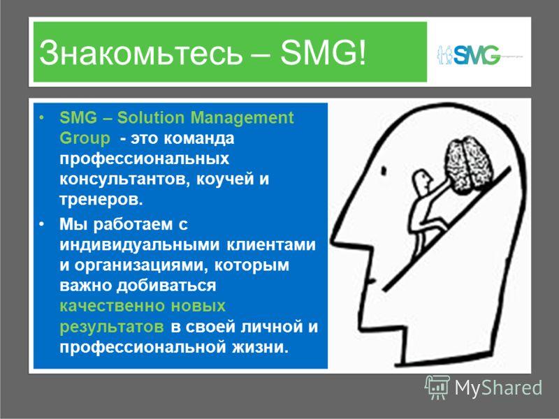 Знакомьтесь – SMG! SMG – Solution Management Group - это команда профессиональных консультантов, коучей и тренеров. Мы работаем с индивидуальными клиентами и организациями, которым важно добиваться качественно новых результатов в своей личной и профе