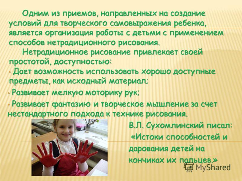Одним из приемов, направленных на создание условий для творческого самовыражения ребенка, является организация работы с детьми с применением способов нетрадиционного рисования. Нетрадиционное рисование привлекает своей простотой, доступностью: Дает в