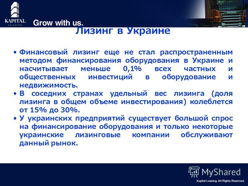 5 Лизинг в Украине Финансовый лизинг еще не стал распространенным методом финансирования оборудования в Украине и насчитывает меньше 0,1% всех частных и общественных инвестиций в оборудование и недвижимость. В соседних странах удельный вес лизинга (д