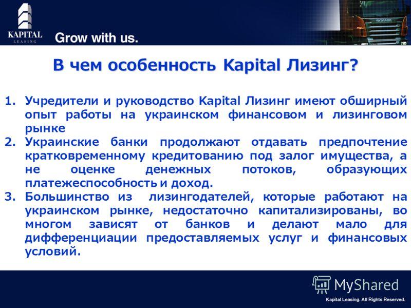 7 В чем особенность Kapital Лизинг? 1.Учредители и руководство Kapital Лизинг имеют обширный опыт работы на украинском финансовом и лизинговом рынке 2.Украинские банки продолжают отдавать предпочтение кратковременному кредитованию под залог имущества