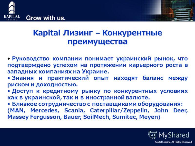 8 Kapital Лизинг – Конкурентные преимущества Руководство компании понимает украинский рынок, что подтверждено успехом на протяжении карьерного роста в западных компаниях на Украине. Знания и практический опыт находят баланс между риском и доходностью