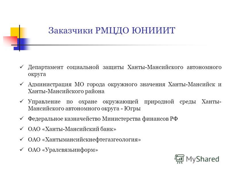 Заказчики РМЦДО ЮНИИИТ Департамент социальной защиты Ханты-Мансийского автономного округа Администрация МО города окружного значения Ханты-Мансийск и Ханты-Мансийского района Управление по охране окружающей природной среды Ханты- Мансийского автономн