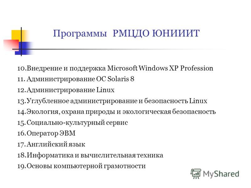 Программы РМЦДО ЮНИИИТ 10.Внедрение и поддержка Microsoft Windows XP Profession 11.Администрирование ОС Solaris 8 12.Администрирование Linux 13.Углубленное администрирование и безопасность Linux 14.Экология, охрана природы и экологическая безопасност