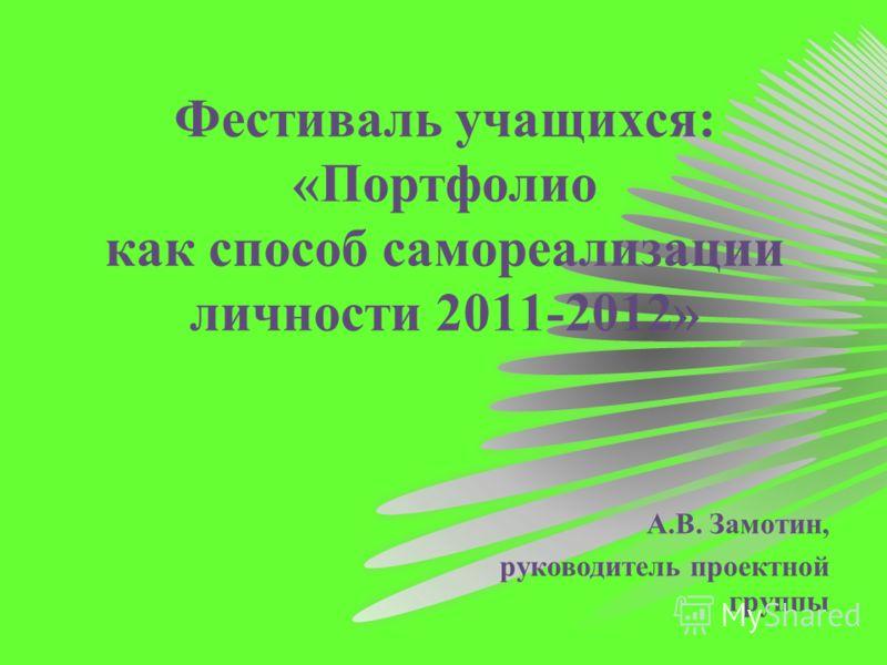 Фестиваль учащихся: «Портфолио как способ самореализации личности 2011-2012» А.В. Замотин, руководитель проектной группы