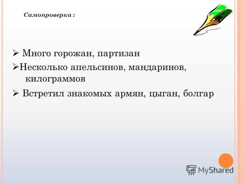 Много горожан, партизан Несколько апельсинов, мандаринов, килограммов Встретил знакомых армян, цыган, болгар Самопроверка :