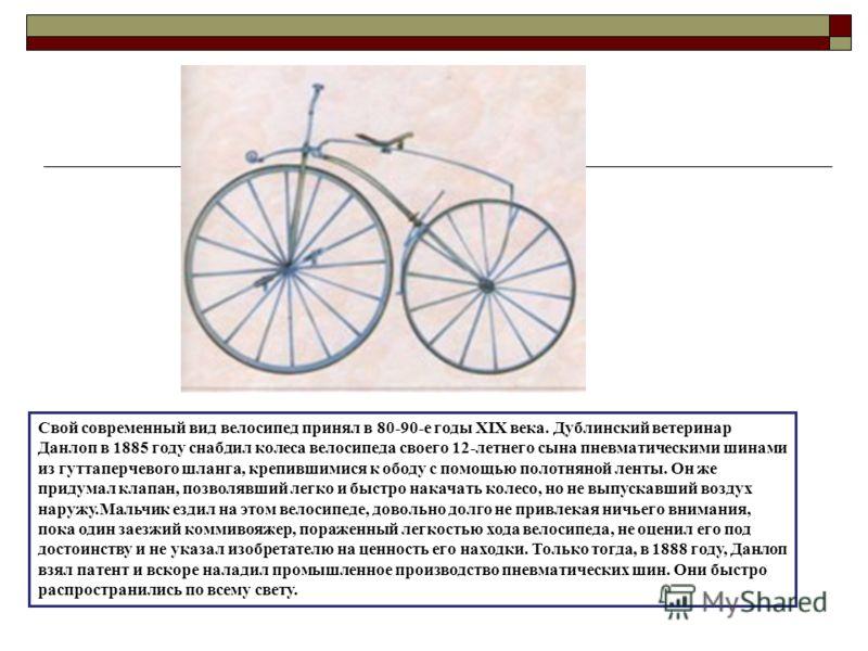 Свой современный вид велосипед принял в 80-90-е годы XIX века. Дублинский ветеринар Данлоп в 1885 году снабдил колеса велосипеда своего 12-летнего сына пневматическими шинами из гуттаперчевого шланга, крепившимися к ободу с помощью полотняной ленты.