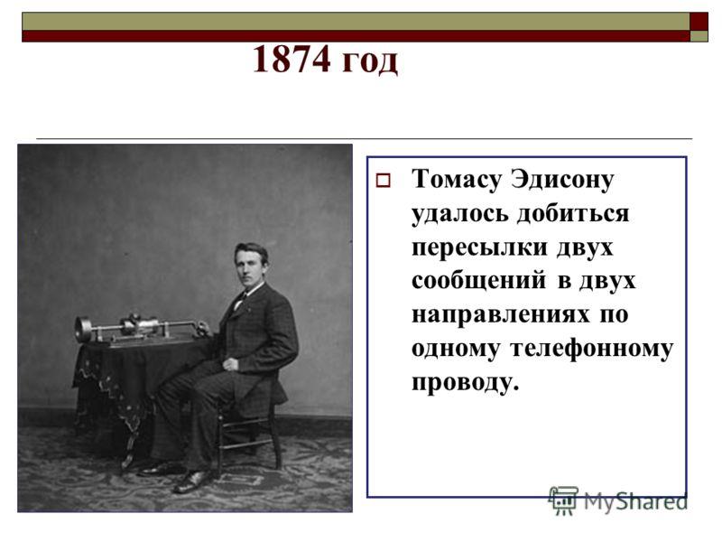 1874 год Томасу Эдисону удалось добиться пересылки двух сообщений в двух направлениях по одному телефонному проводу.