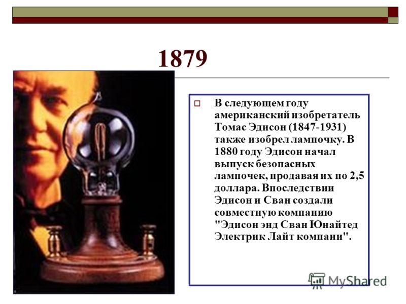 1879 В следующем году американский изобретатель Томас Эдисон (1847-1931) также изобрел лампочку. В 1880 году Эдисон начал выпуск безопасных лампочек, продавая их по 2,5 доллара. Впоследствии Эдисон и Сван создали совместную компанию