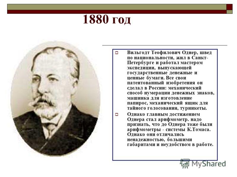 1880 год Вильгодт Теофилович Однер, швед по национальности, жил в Санкт- Петербурге и работал мастером экспедиции, выпускающей государственные денежные и ценные бумаги. Все свои патентованный изобретения он сделал в России: механический способ нумера