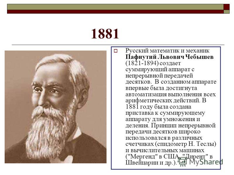 1881 Русский математик и механик Пафнутий Львович Чебышев (1821-1894) создает суммирующий аппарат с непрерывной передачей десятков. В созданном аппарате впервые была достигнута автоматизация выполнения всех арифметических действий. В 1881 году была с
