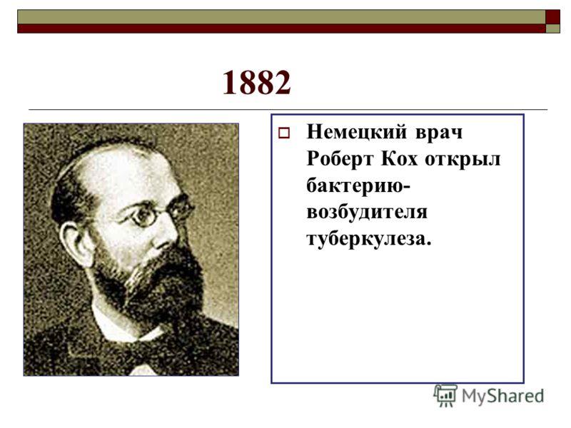 1882 Немецкий врач Роберт Кох открыл бактерию- возбудителя туберкулеза.