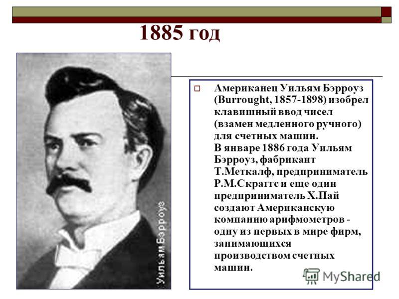 1885 год Американец Уильям Бэрроуз (Burrought, 1857-1898) изобрел клавишный ввод чисел (взамен медленного ручного) для счетных машин. В январе 1886 года Уильям Бэрроуз, фабрикант Т.Меткалф, предприниматель Р.М.Скраггс и еще один предприниматель Х.Пай