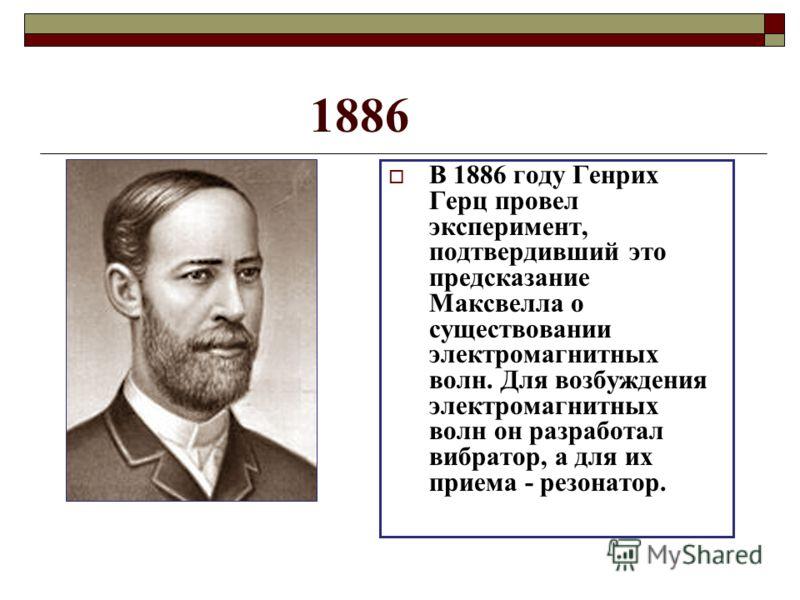 1886 В 1886 году Генрих Герц провел эксперимент, подтвердивший это предсказание Максвелла о существовании электромагнитных волн. Для возбуждения электромагнитных волн он разработал вибратор, а для их приема - резонатор.