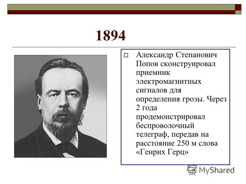 1894 Александр Степанович Попов сконструировал приемник электромагнитных сигналов для определения грозы. Через 2 года продемонстрировал беспроволочный телеграф, передав на расстояние 250 м слова «Генрих Герц»