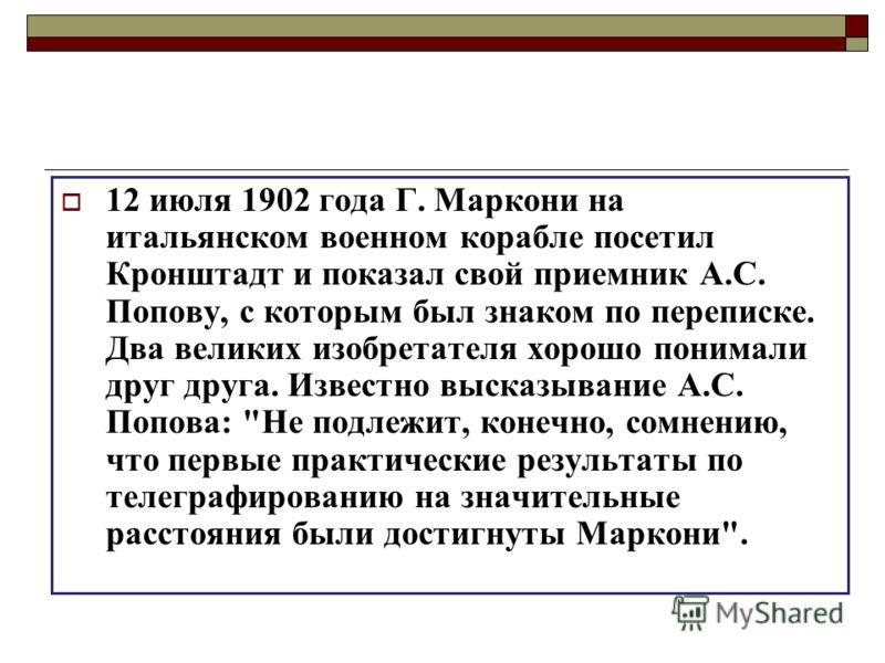 12 июля 1902 года Г. Маркони на итальянском военном корабле посетил Кронштадт и показал свой приемник А.С. Попову, с которым был знаком по переписке. Два великих изобретателя хорошо понимали друг друга. Известно высказывание А.С. Попова: