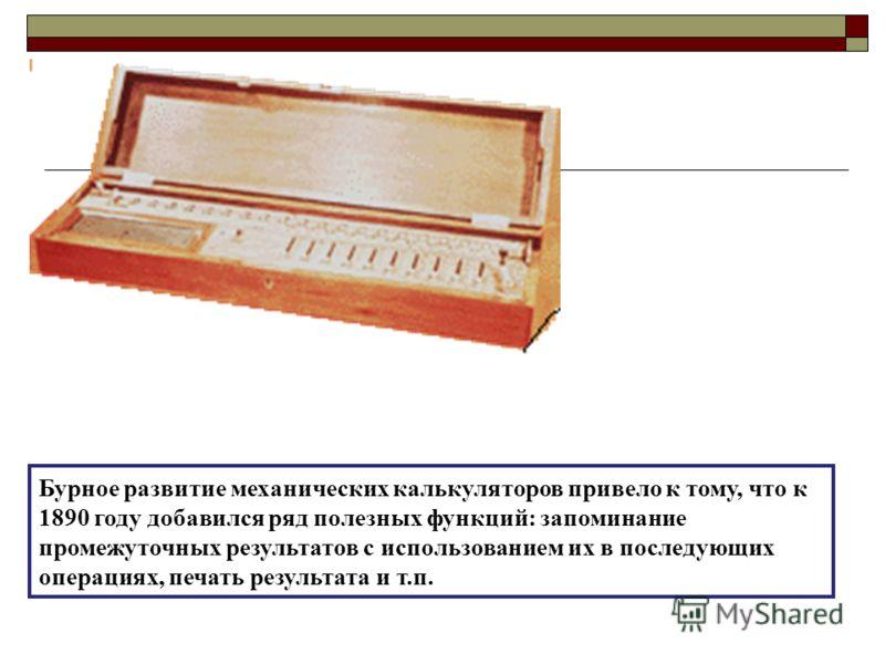 Бурное развитие механических калькуляторов привело к тому, что к 1890 году добавился ряд полезных функций: запоминание промежуточных результатов с использованием их в последующих операциях, печать результата и т.п.
