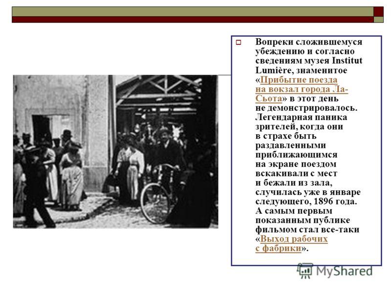 Вопреки сложившемуся убеждению и согласно сведениям музея Institut Lumière, знаменитое «Прибытие поезда на вокзал города Ла- Сьота» в этот день не демонстрировалось. Легендарная паника зрителей, когда они в страхе быть раздавленными приближающимся на