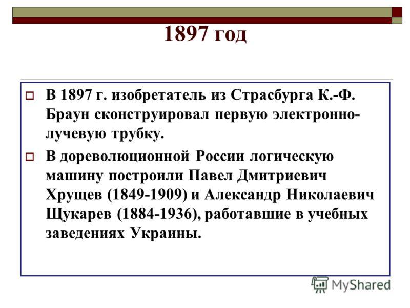 1897 год В 1897 г. изобретатель из Страсбурга К.-Ф. Браун сконструировал первую электронно- лучевую трубку. В дореволюционной России логическую машину построили Павел Дмитриевич Хрущев (1849-1909) и Александр Николаевич Щукарев (1884-1936), работавши