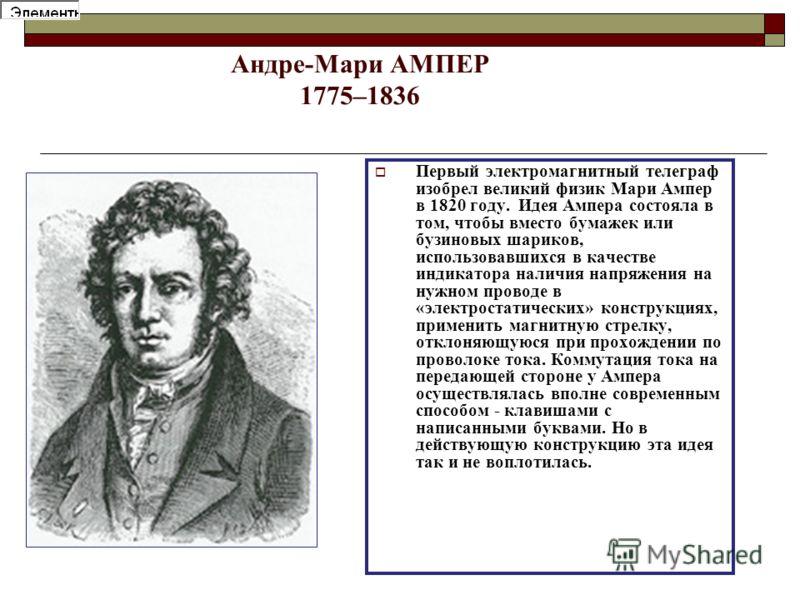 Андре-Мари АМПЕР 1775–1836 Первый электромагнитный телеграф изобрел великий физик Мари Ампер в 1820 году. Идея Ампера состояла в том, чтобы вместо бумажек или бузиновых шариков, использовавшихся в качестве индикатора наличия напряжения на нужном пров