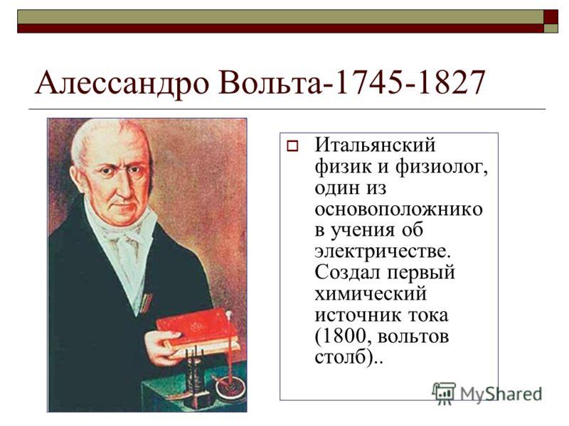 Алессандро Вольта-1745-1827 Итальянский физик и физиолог, один из основоположнико в учения об электричестве. Создал первый химический источник тока (1800, вольтов столб)..