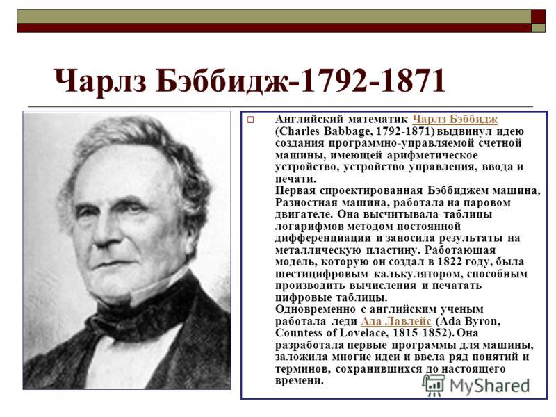 Чарлз Бэббидж-1792-1871 Английский математик Чарлз Бэббидж (Charles Babbage, 1792-1871) выдвинул идею создания программно-управляемой счетной машины, имеющей арифметическое устройство, устройство управления, ввода и печати. Первая спроектированная Бэ