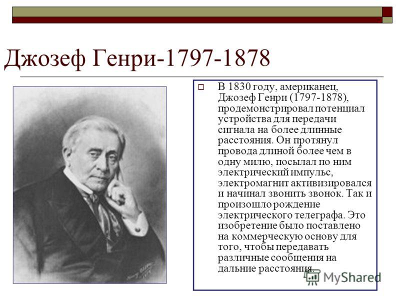 Джозеф Генри-1797-1878 В 1830 году, американец, Джозеф Генри (1797-1878), продемонстрировал потенциал устройства для передачи сигнала на более длинные расстояния. Он протянул провода длиной более чем в одну милю, посылал по ним электрический импульс,