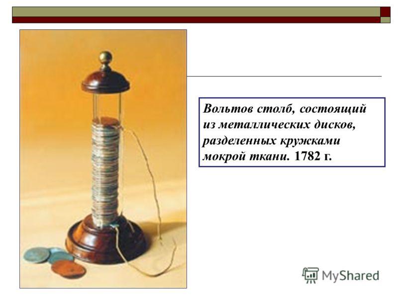 Вольтов столб, состоящий из металлических дисков, разделенных кружками мокрой ткани. 1782 г.