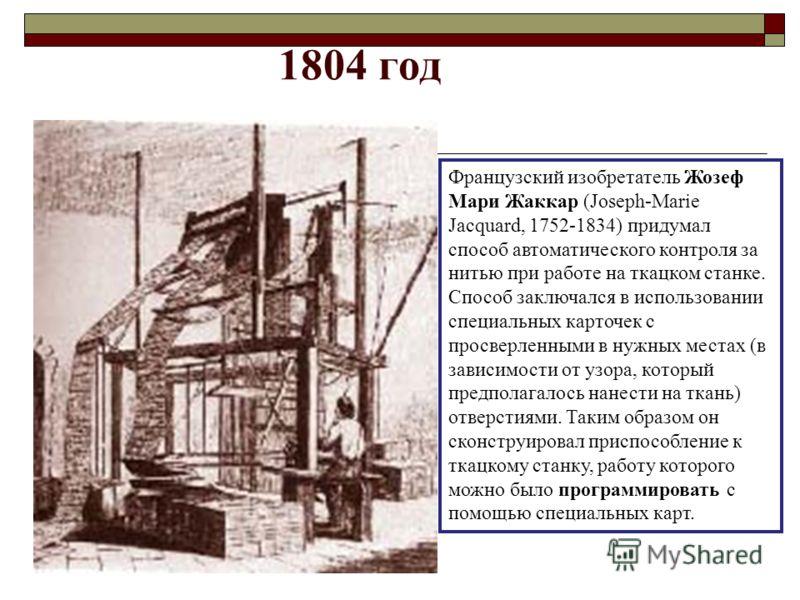 1804 год Французский изобретатель Жозеф Мари Жаккар (Joseph-Marie Jacquard, 1752-1834) придумал способ автоматического контроля за нитью при работе на ткацком станке. Способ заключался в использовании специальных карточек с просверленными в нужных ме