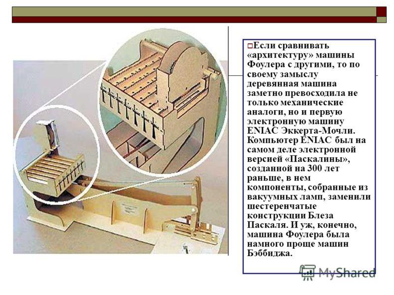 Если сравнивать «архитектуру» машины Фоулера с другими, то по своему замыслу деревянная машина заметно превосходила не только механические аналоги, но и первую электронную машину ENIAC Эккерта-Мочли. Компьютер ENIAC был на самом деле электронной верс