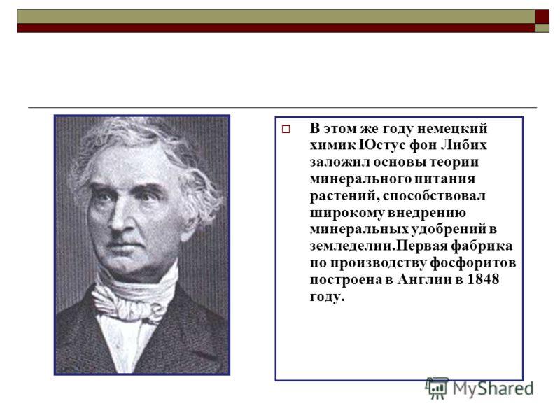 В этом же году немецкий химик Юстус фон Либих заложил основы теории минерального питания растений, способствовал широкому внедрению минеральных удобрений в земледелии.Первая фабрика по производству фосфоритов построена в Англии в 1848 году.